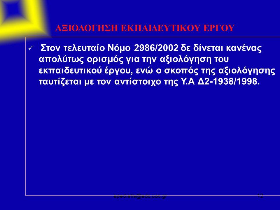 apediatis@edc.uoc.gr12 ΑΞΙΟΛΟΓΗΣΗ ΕΚΠΑΙΔΕΥΤΙΚΟΥ ΕΡΓΟΥ  Στον τελευταίο Νόμο 2986/2002 δε δίνεται κανένας απολύτως ορισμός για την αξιολόγηση του εκπαιδευτικού έργου, ενώ ο σκοπός της αξιολόγησης ταυτίζεται με τον αντίστοιχο της Υ.Α Δ2-1938/1998.