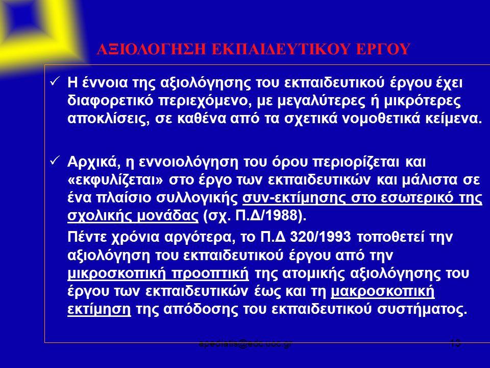 apediatis@edc.uoc.gr13 ΑΞΙΟΛΟΓΗΣΗ ΕΚΠΑΙΔΕΥΤΙΚΟΥ ΕΡΓΟΥ  Η έννοια της αξιολόγησης του εκπαιδευτικού έργου έχει διαφορετικό περιεχόμενο, με μεγαλύτερες ή μικρότερες αποκλίσεις, σε καθένα από τα σχετικά νομοθετικά κείμενα.