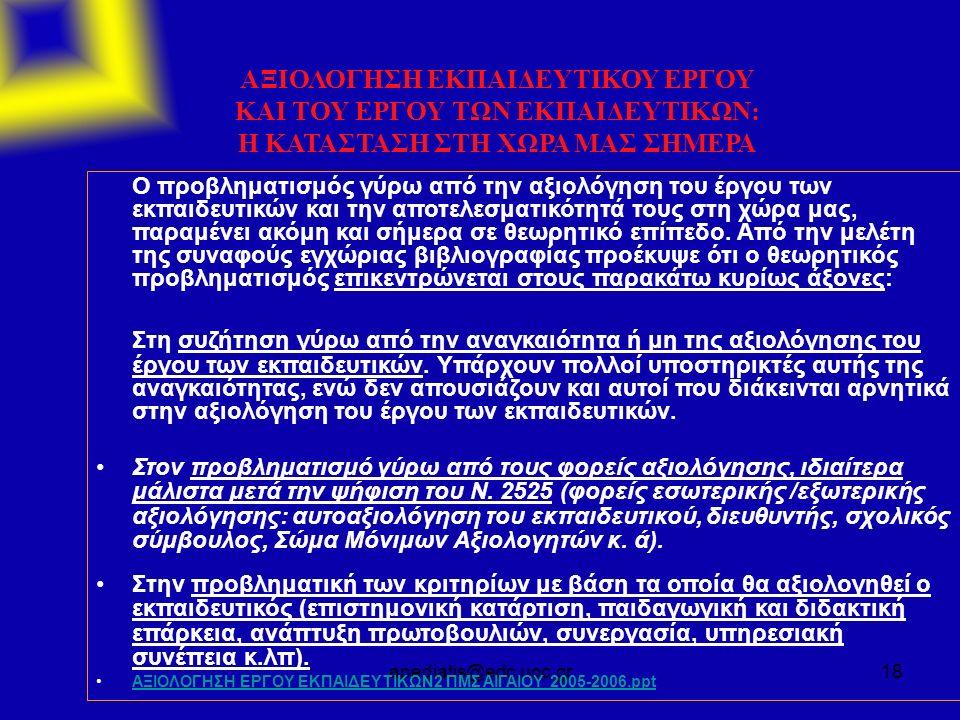 apediatis@edc.uoc.gr18 ΑΞΙΟΛΟΓΗΣΗ ΕΚΠΑΙΔΕΥΤΙΚΟΥ ΕΡΓΟΥ ΚΑΙ ΤΟΥ ΕΡΓΟΥ ΤΩΝ ΕΚΠΑΙΔΕΥΤΙΚΩΝ: Η ΚΑΤΑΣΤΑΣΗ ΣΤΗ ΧΩΡΑ ΜΑΣ ΣΗΜΕΡΑ Ο προβληματισμός γύρω από την αξιολόγηση του έργου των εκπαιδευτικών και την αποτελεσματικότητά τους στη χώρα μας, παραμένει ακόμη και σήμερα σε θεωρητικό επίπεδο.