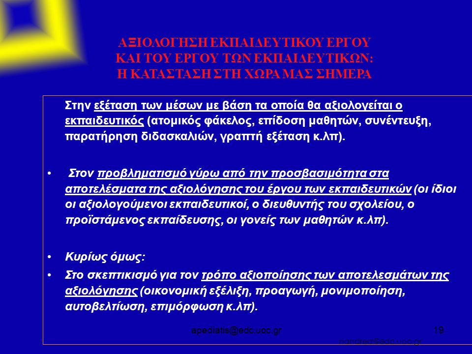 apediatis@edc.uoc.gr19 ΑΞΙΟΛΟΓΗΣΗ ΕΚΠΑΙΔΕΥΤΙΚΟΥ ΕΡΓΟΥ ΚΑΙ ΤΟΥ ΕΡΓΟΥ ΤΩΝ ΕΚΠΑΙΔΕΥΤΙΚΩΝ: Η ΚΑΤΑΣΤΑΣΗ ΣΤΗ ΧΩΡΑ ΜΑΣ ΣΗΜΕΡΑ Στην εξέταση των μέσων με βάση τα οποία θα αξιολογείται ο εκπαιδευτικός (ατομικός φάκελος, επίδοση μαθητών, συνέντευξη, παρατήρηση διδασκαλιών, γραπτή εξέταση κ.λπ).