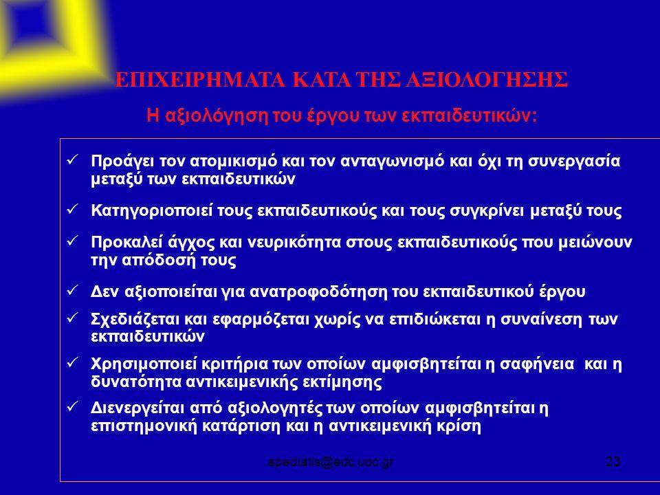 apediatis@edc.uoc.gr23 ΕΠΙΧΕΙΡΗΜΑΤΑ ΚΑΤΑ ΤΗΣ ΑΞΙΟΛΟΓΗΣΗΣ Η αξιολόγηση του έργου των εκπαιδευτικών:  Προάγει τον ατομικισμό και τον ανταγωνισμό και όχ