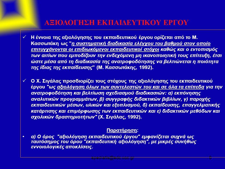 apediatis@edc.uoc.gr6 ΑΞΙΟΛΟΓΗΣΗ ΕΚΠΑΙΔΕΥΤΙΚΟΥ ΕΡΓΟΥ  Η έννοια της αξιολόγησης του εκπαιδευτικού έργου ορίζεται από το Μ. Κασσωτάκη ως