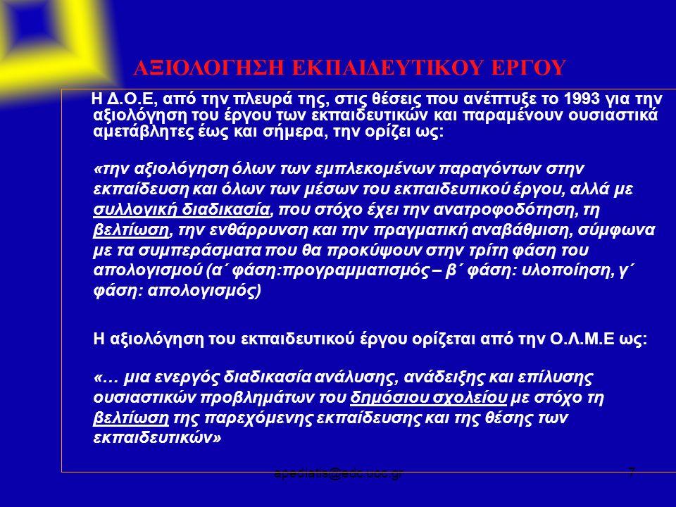 apediatis@edc.uoc.gr7 ΑΞΙΟΛΟΓΗΣΗ ΕΚΠΑΙΔΕΥΤΙΚΟΥ ΕΡΓΟΥ Η Δ.Ο.Ε, από την πλευρά της, στις θέσεις που ανέπτυξε το 1993 για την αξιολόγηση του έργου των εκπαιδευτικών και παραμένουν ουσιαστικά αμετάβλητες έως και σήμερα, την ορίζει ως: «την αξιολόγηση όλων των εμπλεκομένων παραγόντων στην εκπαίδευση και όλων των μέσων του εκπαιδευτικού έργου, αλλά με συλλογική διαδικασία, που στόχο έχει την ανατροφοδότηση, τη βελτίωση, την ενθάρρυνση και την πραγματική αναβάθμιση, σύμφωνα με τα συμπεράσματα που θα προκύψουν στην τρίτη φάση του απολογισμού (α΄ φάση:προγραμματισμός – β΄ φάση: υλοποίηση, γ΄ φάση: απολογισμός) Η αξιολόγηση του εκπαιδευτικού έργου ορίζεται από την Ο.Λ.Μ.Ε ως: «… μια ενεργός διαδικασία ανάλυσης, ανάδειξης και επίλυσης ουσιαστικών προβλημάτων του δημόσιου σχολείου με στόχο τη βελτίωση της παρεχόμενης εκπαίδευσης και της θέσης των εκπαιδευτικών»