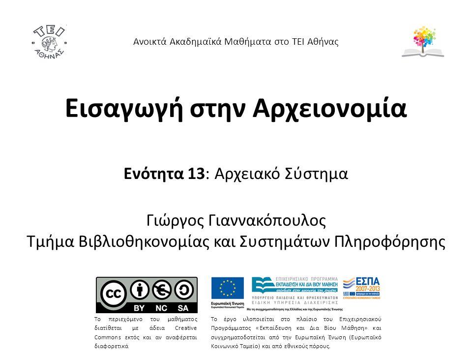 Εισαγωγή στην Αρχειονομία Ενότητα 13: Αρχειακό Σύστημα Γιώργος Γιαννακόπουλος Τμήμα Βιβλιοθηκονομίας και Συστημάτων Πληροφόρησης Ανοικτά Ακαδημαϊκά Μαθήματα στο ΤΕΙ Αθήνας Το περιεχόμενο του μαθήματος διατίθεται με άδεια Creative Commons εκτός και αν αναφέρεται διαφορετικά Το έργο υλοποιείται στο πλαίσιο του Επιχειρησιακού Προγράμματος «Εκπαίδευση και Δια Βίου Μάθηση» και συγχρηματοδοτείται από την Ευρωπαϊκή Ένωση (Ευρωπαϊκό Κοινωνικό Ταμείο) και από εθνικούς πόρους.