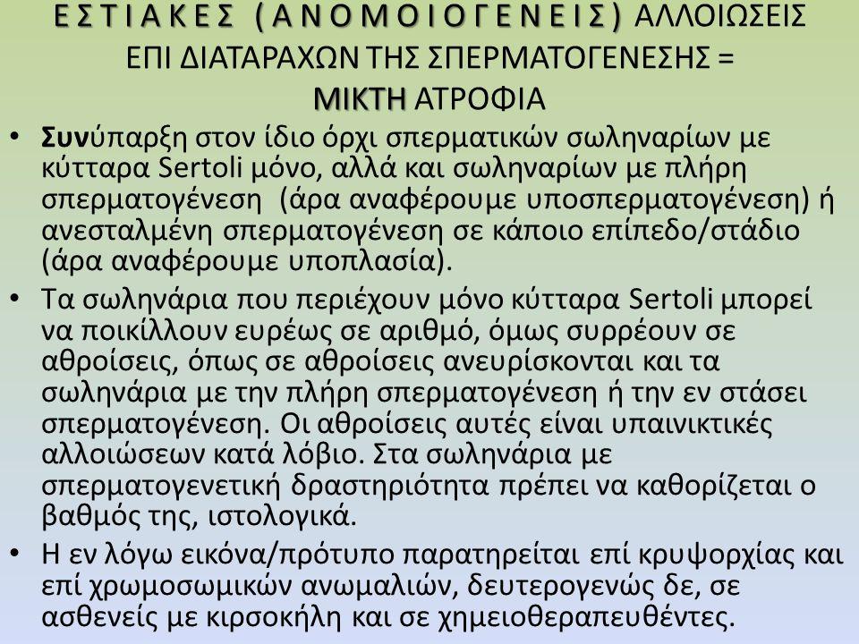 ΕΣΤΙΑΚΕΣ (ΑΝΟΜΟΙΟΓΕΝΕΙΣ) ΜΙΚΤΗ ΕΣΤΙΑΚΕΣ (ΑΝΟΜΟΙΟΓΕΝΕΙΣ) ΑΛΛΟΙΩΣΕΙΣ ΕΠΙ ΔΙΑΤΑΡΑΧΩΝ ΤΗΣ ΣΠΕΡΜΑΤΟΓΕΝΕΣΗΣ = ΜΙΚΤΗ ΑΤΡΟΦΙΑ Συνύπαρξη στον ίδιο όρχι σπερματικών σωληναρίων με κύτταρα Sertoli μόνο, αλλά και σωληναρίων με πλήρη σπερματογένεση (άρα αναφέρουμε υποσπερματογένεση) ή ανεσταλμένη σπερματογένεση σε κάποιο επίπεδο/στάδιο (άρα αναφέρουμε υποπλασία).