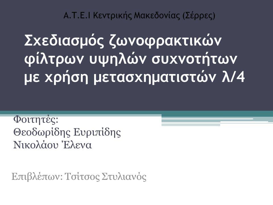 Σχεδιασμός ζωνοφρακτικών φίλτρων υψηλών συχνοτήτων με χρήση μετασχηματιστών λ/4 Φοιτητές: Θεοδωρίδης Ευριπίδης Νικολάου Έλενα Επιβλέπων: Τσίτσος Στυλιανός Α.Τ.Ε.Ι Κεντρικής Μακεδονίας (Σέρρες)