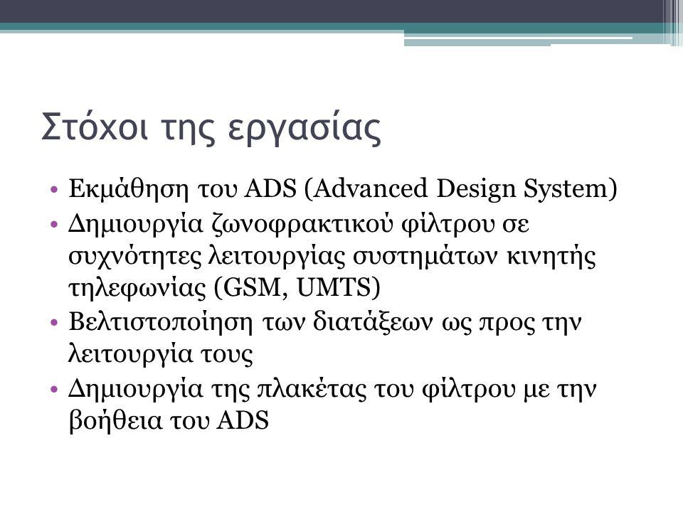 Στόχοι της εργασίας Εκμάθηση του ADS (Advanced Design System) Δημιουργία ζωνοφρακτικού φίλτρου σε συχνότητες λειτουργίας συστημάτων κινητής τηλεφωνίας (GSM, UMTS) Βελτιστοποίηση των διατάξεων ως προς την λειτουργία τους Δημιουργία της πλακέτας του φίλτρου με την βοήθεια του ADS