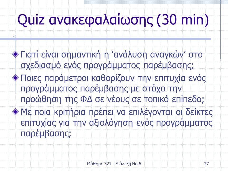 Μάθημα 321 - Διάλεξη Νο 637 Quiz ανακεφαλαίωσης (30 min) Γιατί είναι σημαντική η 'ανάλυση αναγκών' στο σχεδιασμό ενός προγράμματος παρέμβασης; Ποιες παράμετροι καθορίζουν την επιτυχία ενός προγράμματος παρέμβασης με στόχο την προώθηση της ΦΔ σε νέους σε τοπικό επίπεδο; Με ποια κριτήρια πρέπει να επιλέγονται οι δείκτες επιτυχίας για την αξιολόγηση ενός προγράμματος παρέμβασης;