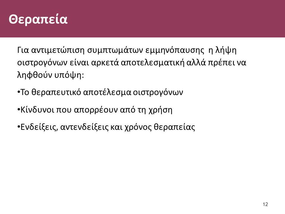 Θεραπεία Για αντιμετώπιση συμπτωμάτων εμμηνόπαυσης η λήψη οιστρογόνων είναι αρκετά αποτελεσματική αλλά πρέπει να ληφθούν υπόψη: Το θεραπευτικό αποτέλεσμα οιστρογόνων Κίνδυνοι που απορρέουν από τη χρήση Ενδείξεις, αντενδείξεις και χρόνος θεραπείας 12
