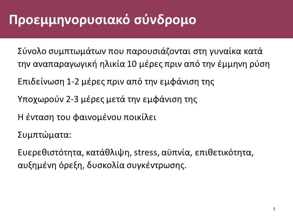 Προεμμηνορυσιακό σύνδρομο Σύνολο συμπτωμάτων που παρουσιάζονται στη γυναίκα κατά την αναπαραγωγική ηλικία 10 μέρες πριν από την έμμηνη ρύση Επιδείνωση 1-2 μέρες πριν από την εμφάνιση της Υποχωρούν 2-3 μέρες μετά την εμφάνιση της Η ένταση του φαινομένου ποικίλει Συμπτώματα: Ευερεθιστότητα, κατάθλιψη, stress, αϋπνία, επιθετικότητα, αυξημένη όρεξη, δυσκολία συγκέντρωσης.