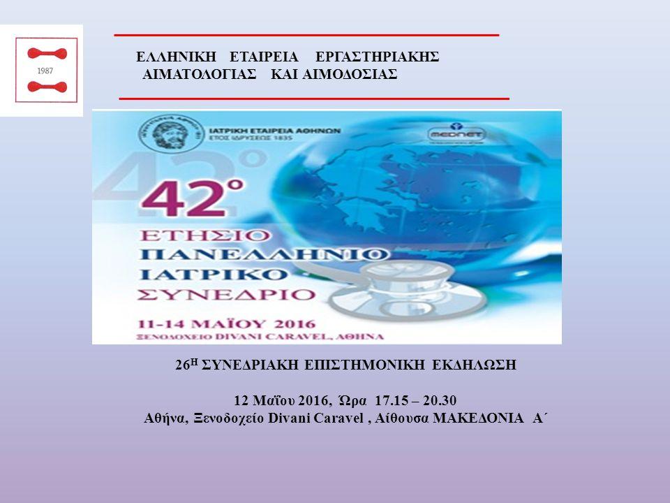 ΠΡΟΣΚΛΗΣΗ Η Πρόεδρος και τα Μέλη του Διοικητικού Συμβουλίου και της Οργανωτικής Επιτροπής της Ελληνικής Εταιρείας Εργαστηριακής Αιματολογίας και Αιμοδοσίας σας προσκαλούν στις εργασίεςτης 26 ης Συνεδριακής Επιστημονικής Εκδήλωσης,που θα γίνει την Πέμπτη 12 Μαΐου 2016 και ώρα 17.15 στην Αθήνα στο Ξενοδοχείο Divani Caravel, στην Αίθουσα ΜΑΚΕΔΟΝΙΑ Α΄.
