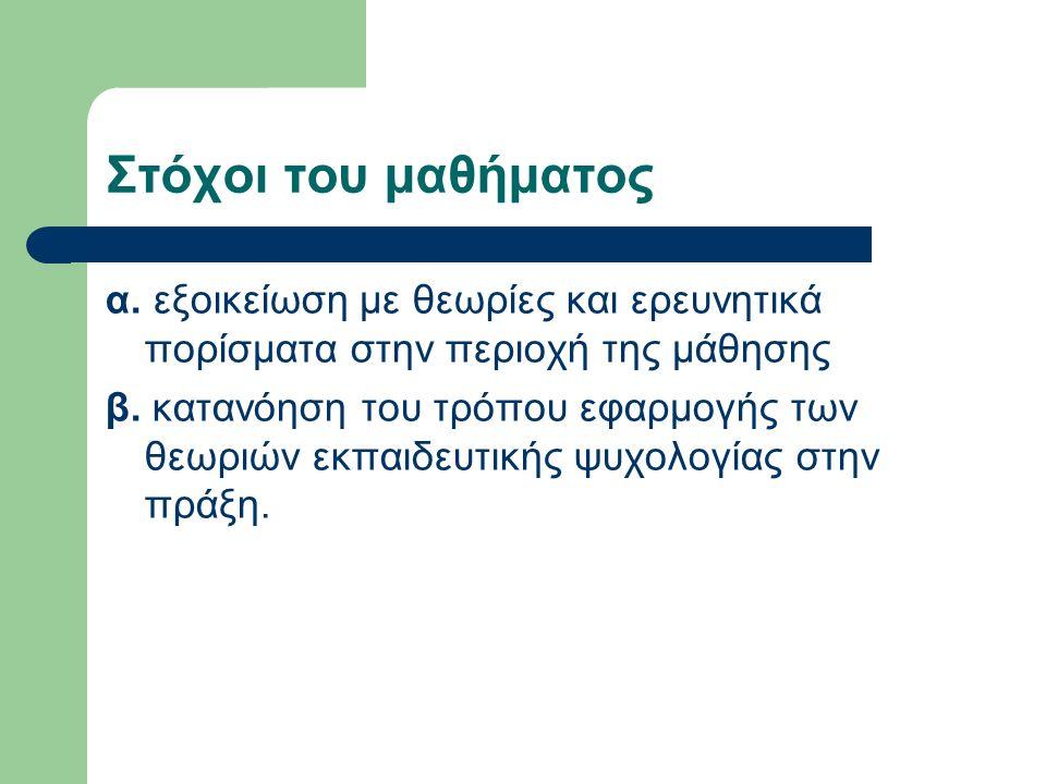 Στόχοι του μαθήματος α.εξοικείωση με θεωρίες και ερευνητικά πορίσματα στην περιοχή της μάθησης β.