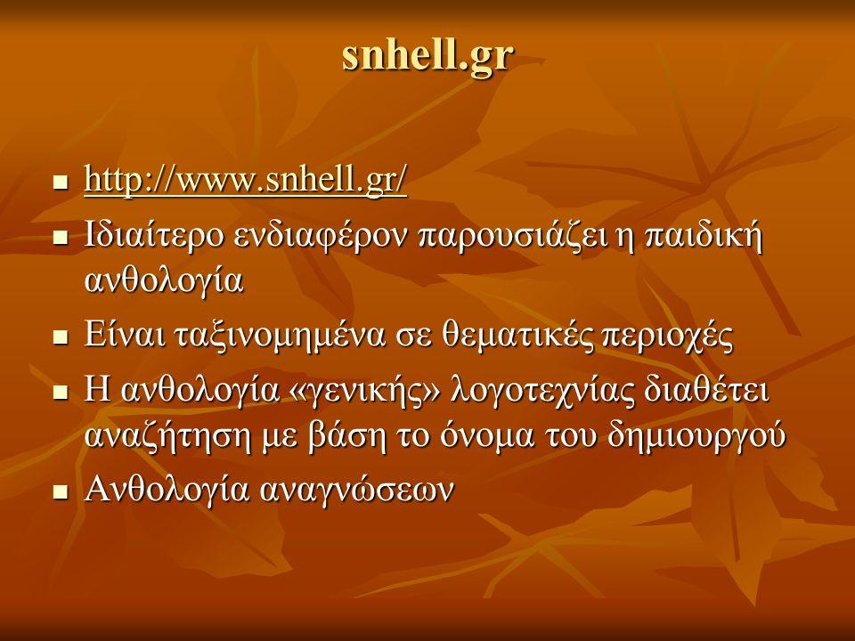snhell.gr http://www.snhell.gr/ http://www.snhell.gr/ http://www.snhell.gr/ Ιδιαίτερο ενδιαφέρον παρουσιάζει η παιδική ανθολογία Ιδιαίτερο ενδιαφέρον παρουσιάζει η παιδική ανθολογία Είναι ταξινομημένα σε θεματικές περιοχές Είναι ταξινομημένα σε θεματικές περιοχές Η ανθολογία «γενικής» λογοτεχνίας διαθέτει αναζήτηση με βάση το όνομα του δημιουργού Η ανθολογία «γενικής» λογοτεχνίας διαθέτει αναζήτηση με βάση το όνομα του δημιουργού Ανθολογία αναγνώσεων Ανθολογία αναγνώσεων