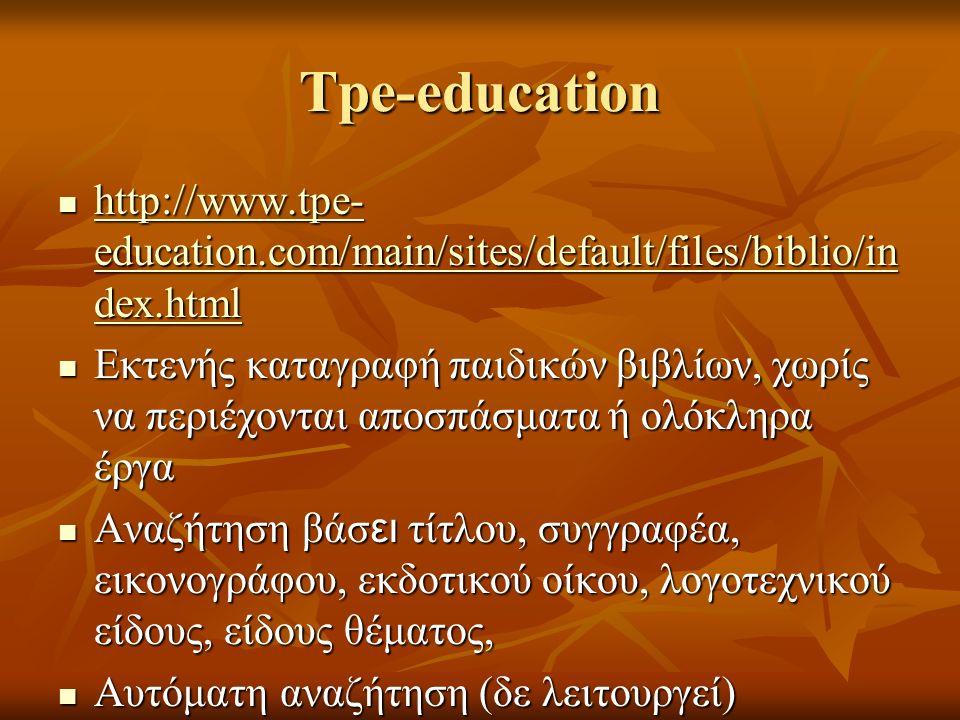 Tpe-education http://www.tpe- education.com/main/sites/default/files/biblio/in dex.html http://www.tpe- education.com/main/sites/default/files/biblio/in dex.html http://www.tpe- education.com/main/sites/default/files/biblio/in dex.html http://www.tpe- education.com/main/sites/default/files/biblio/in dex.html Εκτενής καταγραφή παιδικών βιβλίων, χωρίς να περιέχονται αποσπάσματα ή ολόκληρα έργα Εκτενής καταγραφή παιδικών βιβλίων, χωρίς να περιέχονται αποσπάσματα ή ολόκληρα έργα Αναζήτηση βάσ ει τίτλου, συγγραφέα, εικονογράφου, εκδοτικού οίκου, λογοτεχνικού είδους, είδους θέματος, Αναζήτηση βάσ ει τίτλου, συγγραφέα, εικονογράφου, εκδοτικού οίκου, λογοτεχνικού είδους, είδους θέματος, Αυτόματη αναζήτηση (δε λειτουργεί) Αυτόματη αναζήτηση (δε λειτουργεί)