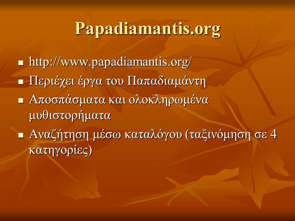 Papadiamantis.org http://www.papadiamantis.org/ http://www.papadiamantis.org/ Περιέχει έργα του Παπαδιαμάντη Περιέχει έργα του Παπαδιαμάντη Αποσπάσματα και ολοκληρωμένα μυθιστορήματα Αποσπάσματα και ολοκληρωμένα μυθιστορήματα Αναζήτηση μέσω καταλόγου (ταξινόμηση σε 4 κατηγορίες) Αναζήτηση μέσω καταλόγου (ταξινόμηση σε 4 κατηγορίες)