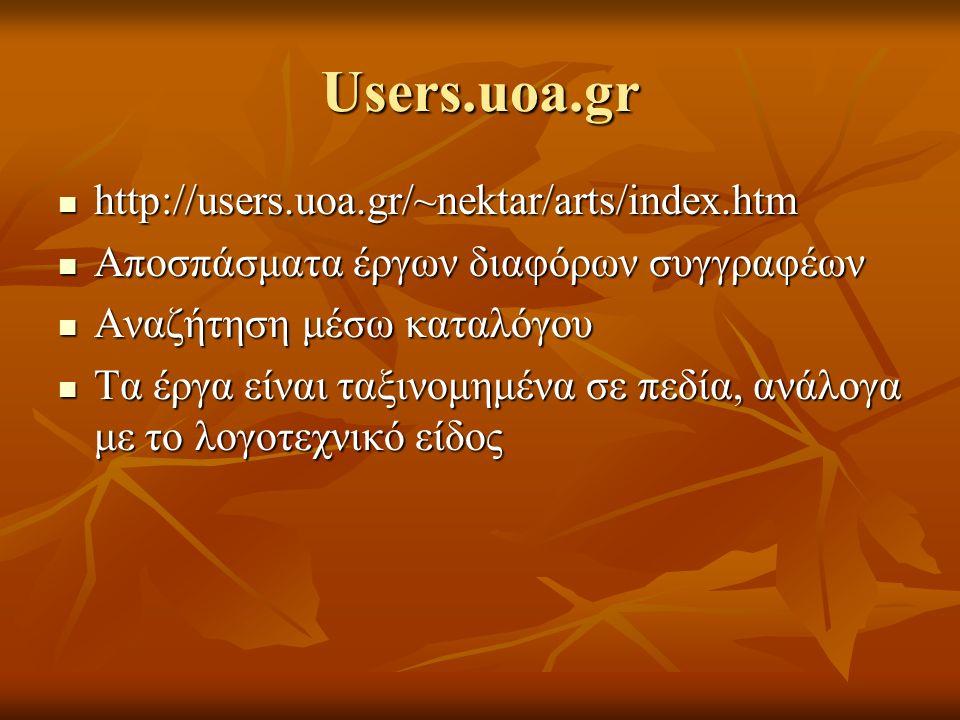 Users.uoa.gr http://users.uoa.gr/~nektar/arts/index.htm http://users.uoa.gr/~nektar/arts/index.htm Αποσπάσματα έργων διαφόρων συγγραφέων Αποσπάσματα έργων διαφόρων συγγραφέων Αναζήτηση μέσω καταλόγου Αναζήτηση μέσω καταλόγου Τα έργα είναι ταξινομημένα σε πεδία, ανάλογα με το λογοτεχνικό είδος Τα έργα είναι ταξινομημένα σε πεδία, ανάλογα με το λογοτεχνικό είδος