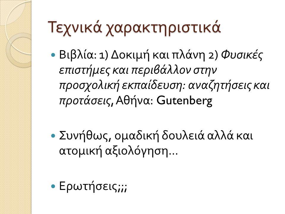 Τεχνικά χαρακτηριστικά Βιβλία : 1) Δοκιμή και πλάνη 2) Φυσικές επιστήμες και περιβάλλον στην προσχολική εκπαίδευση : αναζητήσεις και προτάσεις, Αθήνα : Gutenberg Συνήθως, ομαδική δουλειά αλλά και ατομική αξιολόγηση...