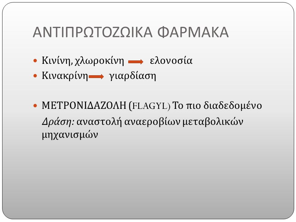 ΑΝΤΙΠΡΩΤΟΖΩΙΚΑ ΦΑΡΜΑΚΑ Κινίνη, χλωροκίνη ελονοσία Κινακρίνη γιαρδίαση ΜΕΤΡΟΝΙΔΑΖΟΛΗ (FLAGYL) Το πιο διαδεδομένο Δράση : αναστολή αναεροβίων μεταβολικών μηχανισμών