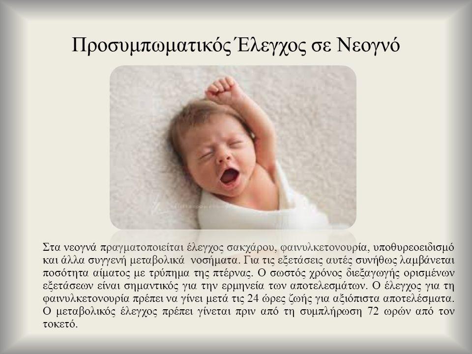 Στα νεογνά πραγματοποιείται έλεγχος σακχάρου, φαινυλκετονουρία, υποθυρεοειδισμό και άλλα συγγενή μεταβολικά νοσήματα. Για τις εξετάσεις αυτές συνήθως