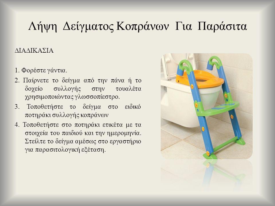 Λήψη Δείγματος Κοπράνων Για Παράσιτα ΔΙΑΔΙΚΑΣΙΑ 1. Φορέστε γάντια. 2. Παίρνετε το δείγμα από την πάνα ή το δοχείο συλλογής στην τουαλέτα χρησιμοποιώντ
