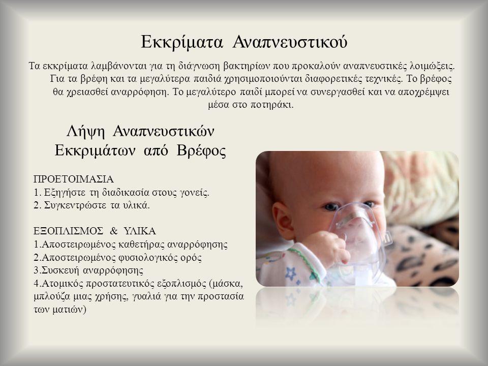Εκκρίματα Αναπνευστικού Τα εκκρίματα λαμβάνονται για τη διάγνωση βακτηρίων που προκαλούν αναπνευστικές λοιμώξεις. Για τα βρέφη και τα μεγαλύτερα παιδι