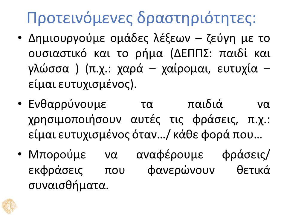 Προτεινόμενες δραστηριότητες: Δημιουργούμε ομάδες λέξεων – ζεύγη με το ουσιαστικό και το ρήμα (ΔΕΠΠΣ: παιδί και γλώσσα ) (π.χ.: χαρά – χαίρομαι, ευτυχ