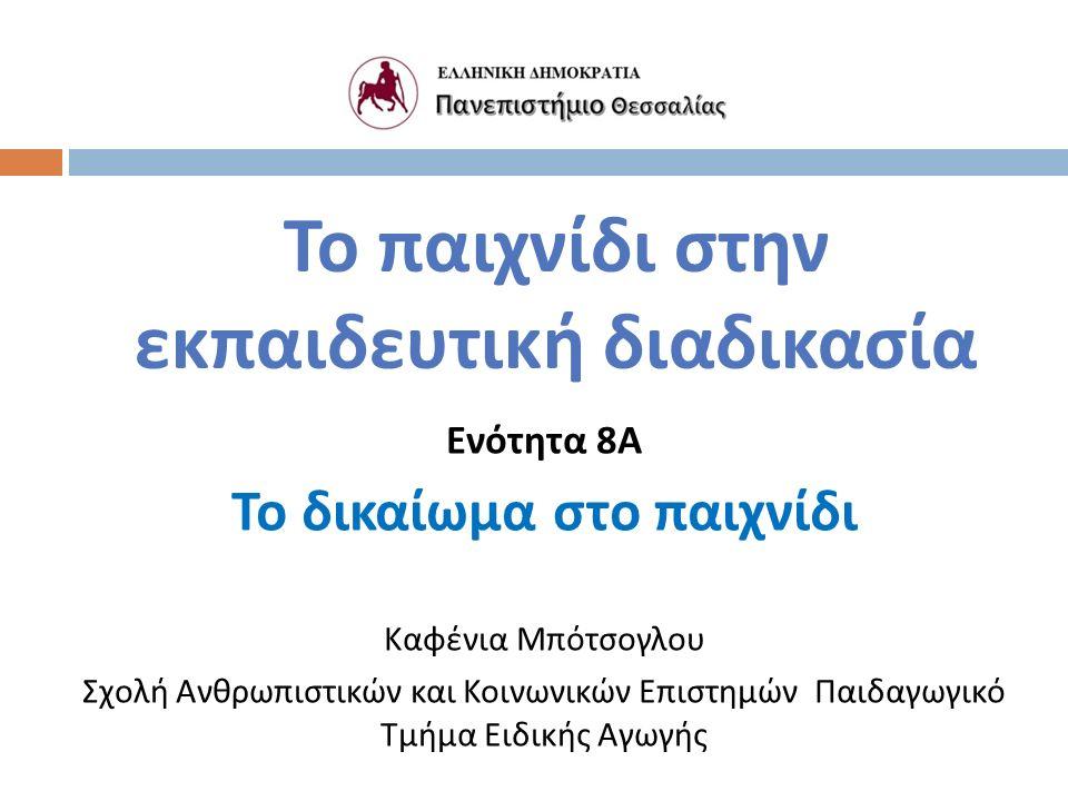Το παιχνίδι στην εκπαιδευτική διαδικασία Ενότητα 8 Α Το δικαίωμα στο παιχνίδι Καφένια Μπότσογλου Σχολή Ανθρωπιστικών και Κοινωνικών Επιστημών Παιδαγωγικό Τμήμα Ειδικής Αγωγής