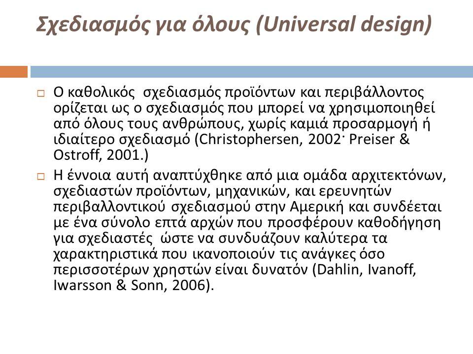 Σχεδιασμός για όλους ( Universal design )  Ο καθολικός σχεδιασμός προϊόντων και περιβάλλοντος ορίζεται ως ο σχεδιασμός που μπορεί να χρησιμοποιηθεί από όλους τους ανθρώπους, χωρίς καμιά προσαρμογή ή ιδιαίτερο σχεδιασμό (Christophersen, 2002 · Preiser & Ostroff, 2001.)  Η έννοια αυτή αναπτύχθηκε από μια ομάδα αρχιτεκτόνων, σχεδιαστών προϊόντων, μηχανικών, και ερευνητών περιβαλλοντικού σχεδιασμού στην Αμερική και συνδέεται με ένα σύνολο επτά αρχών που προσφέρουν καθοδήγηση για σχεδιαστές ώστε να συνδυάζουν καλύτερα τα χαρακτηριστικά που ικανοποιούν τις ανάγκες όσο περισσοτέρων χρηστών είναι δυνατόν (Dahlin, Ivanoff, Iwarsson & Sonn, 2006).