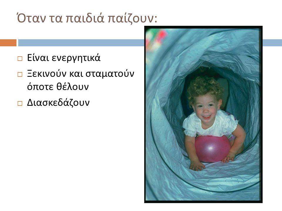 Όταν τα παιδιά δεν παίζουν, μπορεί να μην  Είναι ενεργητικά  Ξεκινούν και σταματούν όποτε θέλουν  Διασκεδάζουν