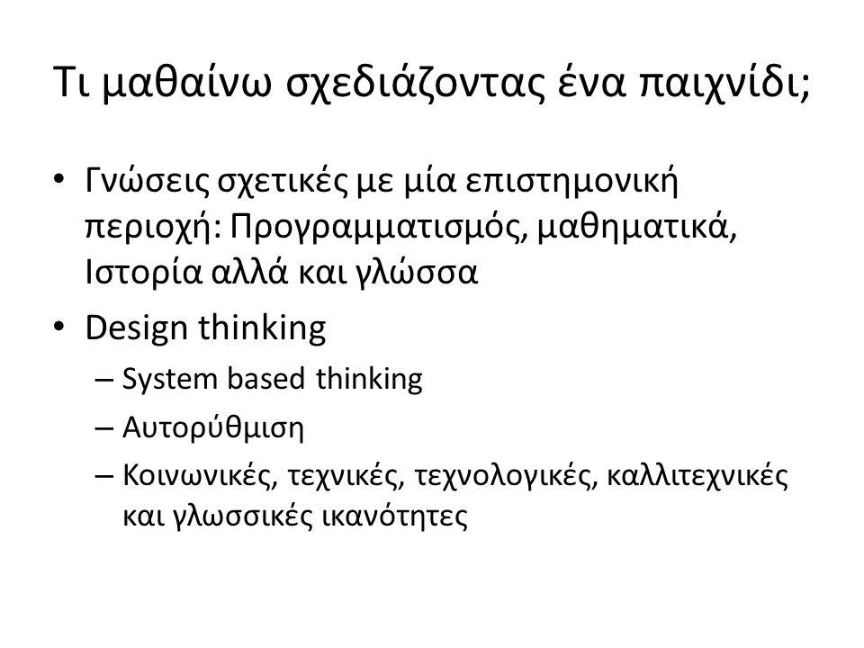 Τι μαθαίνω σχεδιάζοντας ένα παιχνίδι; Γνώσεις σχετικές με μία επιστημονική περιοχή: Προγραμματισμός, μαθηματικά, Ιστορία αλλά και γλώσσα Design thinking – System based thinking – Αυτορύθμιση – Κοινωνικές, τεχνικές, τεχνολογικές, καλλιτεχνικές και γλωσσικές ικανότητες