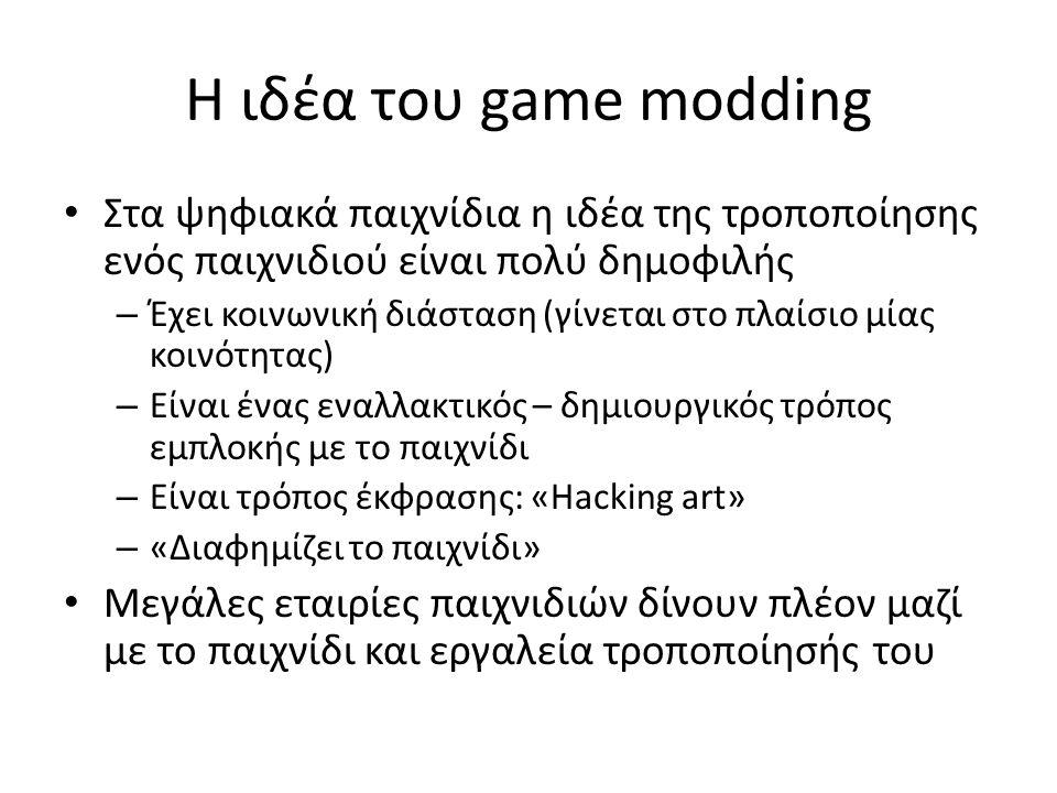 Η ιδέα του game modding Στα ψηφιακά παιχνίδια η ιδέα της τροποποίησης ενός παιχνιδιού είναι πολύ δημοφιλής – Έχει κοινωνική διάσταση (γίνεται στο πλαίσιο μίας κοινότητας) – Είναι ένας εναλλακτικός – δημιουργικός τρόπος εμπλοκής με το παιχνίδι – Είναι τρόπος έκφρασης: «Hacking art» – «Διαφημίζει το παιχνίδι» Μεγάλες εταιρίες παιχνιδιών δίνουν πλέον μαζί με το παιχνίδι και εργαλεία τροποποίησής του