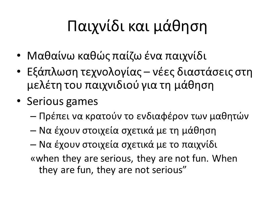 Παιχνίδι και μάθηση Μαθαίνω καθώς παίζω ένα παιχνίδι Εξάπλωση τεχνολογίας – νέες διαστάσεις στη μελέτη του παιχνιδιού για τη μάθηση Serious games – Πρέπει να κρατούν το ενδιαφέρον των μαθητών – Να έχουν στοιχεία σχετικά με τη μάθηση – Να έχουν στοιχεία σχετικά με το παιχνίδι «when they are serious, they are not fun.