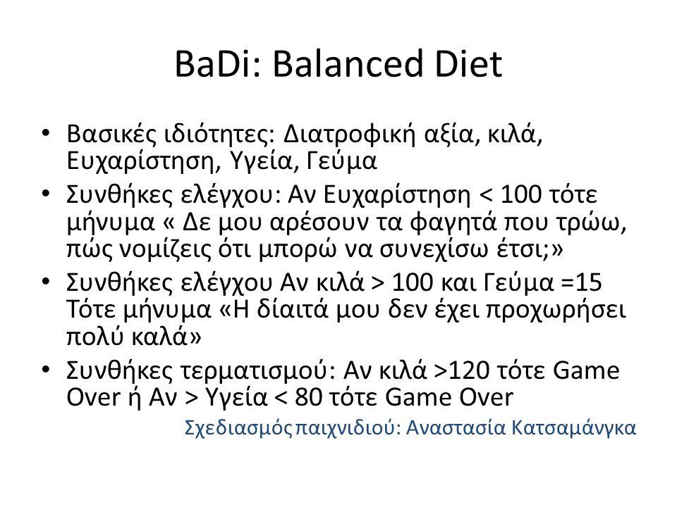 BaDi: Balanced Diet Βασικές ιδιότητες: Διατροφική αξία, κιλά, Ευχαρίστηση, Υγεία, Γεύμα Συνθήκες ελέγχου: Αν Ευχαρίστηση < 100 τότε μήνυμα « Δε μου αρέσουν τα φαγητά που τρώω, πώς νομίζεις ότι μπορώ να συνεχίσω έτσι;» Συνθήκες ελέγχου Αν κιλά > 100 και Γεύμα =15 Τότε μήνυμα «Η δίαιτά μου δεν έχει προχωρήσει πολύ καλά» Συνθήκες τερματισμού: Αν κιλά >120 τότε Game Over ή Αν > Υγεία < 80 τότε Game Over Σχεδιασμός παιχνιδιού: Αναστασία Κατσαμάνγκα