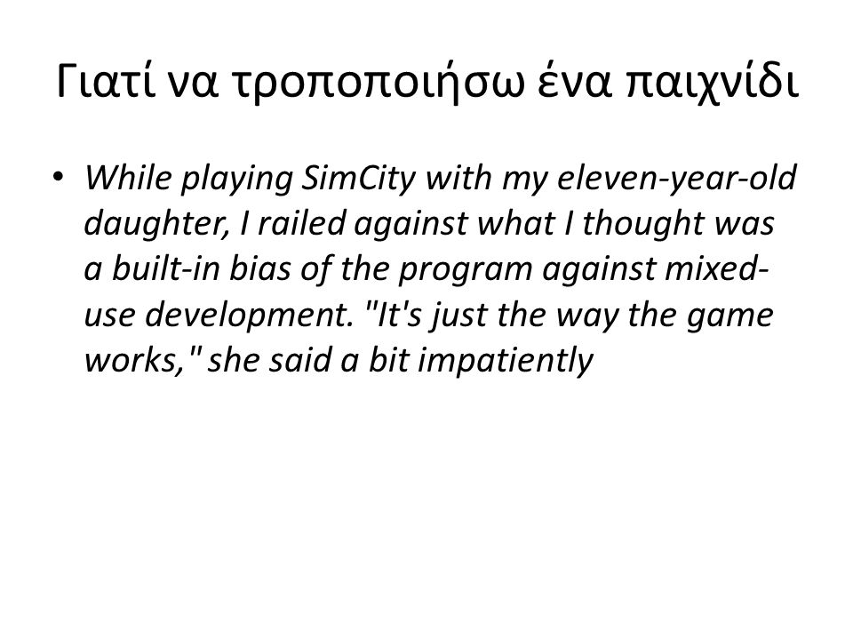 Γιατί να τροποποιήσω ένα παιχνίδι While playing SimCity with my eleven-year-old daughter, I railed against what I thought was a built-in bias of the program against mixed- use development.