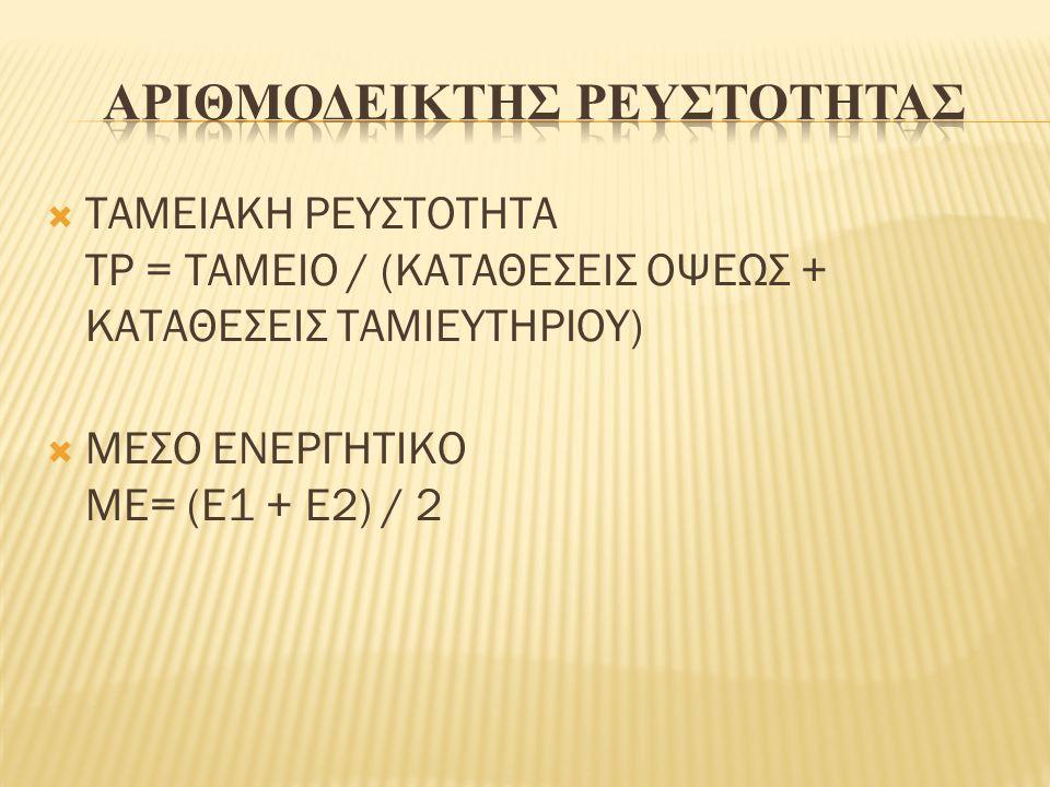  ΤΑΜΕΙΑΚΗ ΡΕΥΣΤΟΤΗΤΑ ΤΡ = ΤΑΜΕΙΟ / (ΚΑΤΑΘΕΣΕΙΣ ΟΨΕΩΣ + ΚΑΤΑΘΕΣΕΙΣ ΤΑΜΙΕΥΤΗΡΙΟΥ)  ΜΕΣΟ ΕΝΕΡΓΗΤΙΚΟ ΜΕ= (Ε1 + Ε2) / 2