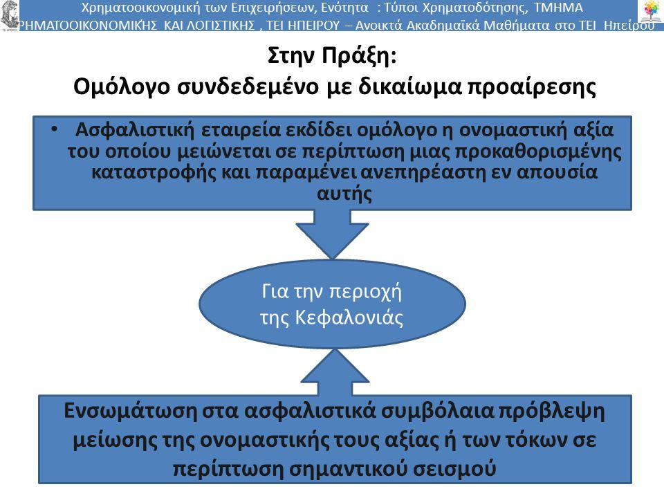 Χρηματοοικονομική των Επιχειρήσεων, Ενότητα : Τύποι Χρηματοδότησης, ΤΜΗΜΑ ΧΡΗΜΑΤΟΟΙΚΟΝΟΜΙΚΉΣ ΚΑΙ ΛΟΓΙΣΤΙΚΗΣ, ΤΕΙ ΗΠΕΙΡΟΥ – Ανοικτά Ακαδημαϊκά Μαθήματα στο ΤΕΙ Ηπείρου Στην Πράξη: Ομόλογο συνδεδεμένο με δικαίωμα προαίρεσης Ασφαλιστική εταιρεία εκδίδει ομόλογο η ονομαστική αξία του οποίου μειώνεται σε περίπτωση μιας προκαθορισμένης καταστροφής και παραμένει ανεπηρέαστη εν απουσία αυτής Για την περιοχή της Κεφαλονιάς Ενσωμάτωση στα ασφαλιστικά συμβόλαια πρόβλεψη μείωσης της ονομαστικής τους αξίας ή των τόκων σε περίπτωση σημαντικού σεισμού