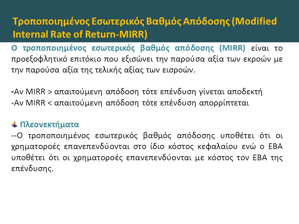 Τροποποιημένος Εσωτερικός Βαθμός Απόδοσης (Modified Internal Rate of Return-MIRR) O τροποποιημένος εσωτερικός βαθμός απόδοσης (MIRR) είναι το προεξοφλητικό επιτόκιο που εξισώνει την παρούσα αξία των εκροών με την παρούσα αξία της τελικής αξίας των εισροών.