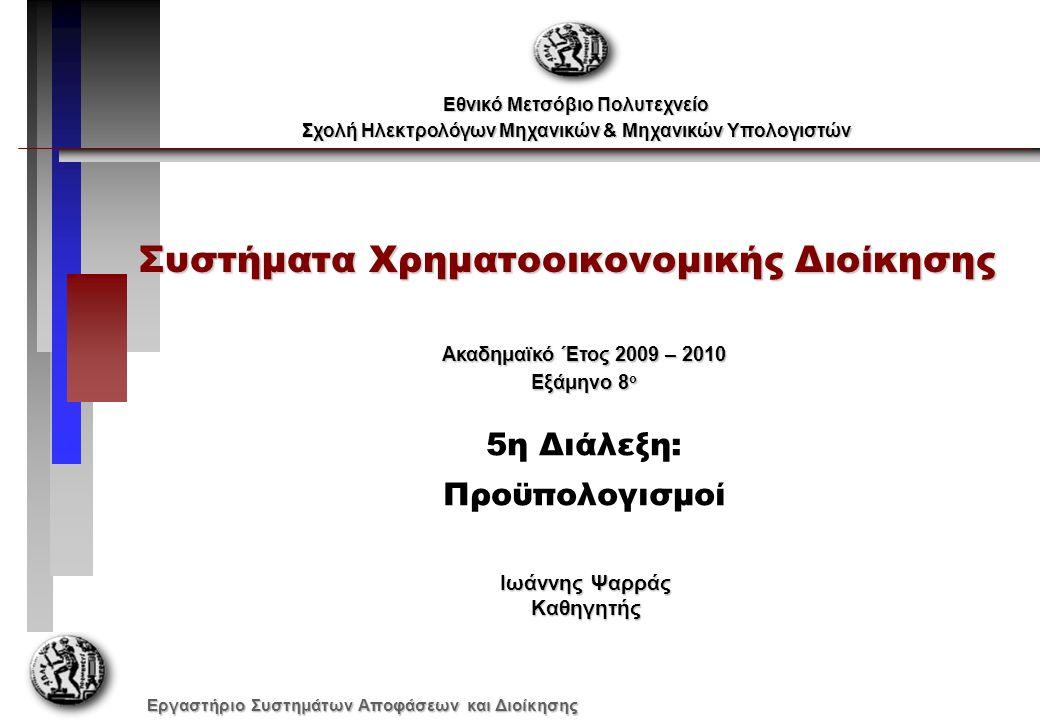 Εργαστήριο Συστημάτων Αποφάσεων και Διοίκησης Συστήματα Χρηματοοικονομικής Διοίκησης Εθνικό Μετσόβιο Πολυτεχνείο Σχολή Ηλεκτρολόγων Μηχανικών & Μηχανικών Υπολογιστών Ακαδημαϊκό Έτος 2009 – 2010 Εξάμηνο 8 ο 5η Διάλεξη: Προϋπολογισμοί Ιωάννης Ψαρράς Καθηγητής