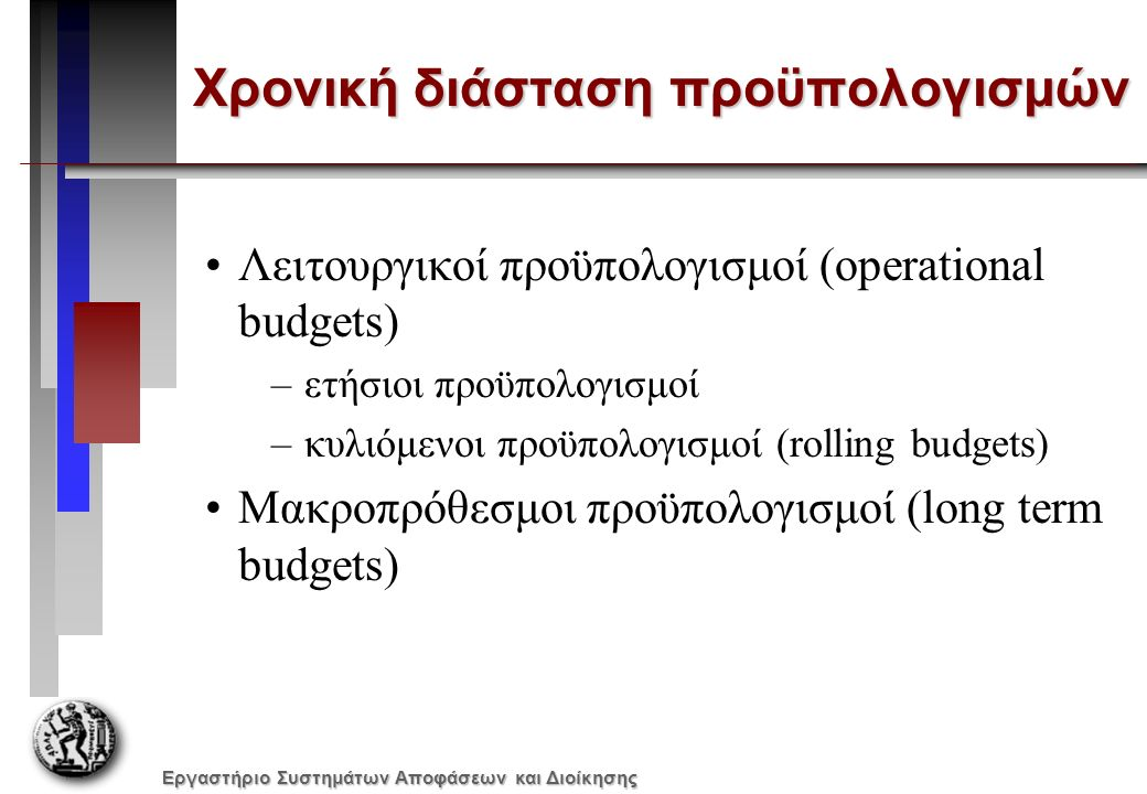 Εργαστήριο Συστημάτων Αποφάσεων και Διοίκησης Χρονική διάσταση προϋπολογισμών Λειτουργικοί προϋπολογισμοί (operational budgets) –ετήσιοι προϋπολογισμοί –κυλιόμενοι προϋπολογισμοί (rolling budgets) Μακροπρόθεσμοι προϋπολογισμοί (long term budgets)