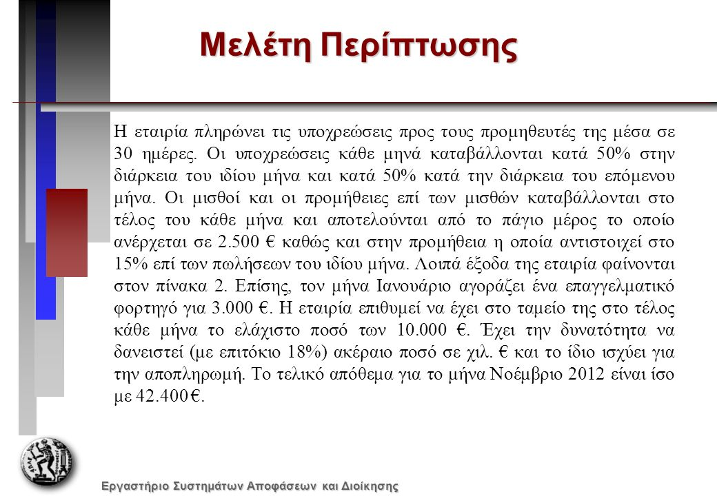 Εργαστήριο Συστημάτων Αποφάσεων και Διοίκησης Εισροές «Πωλήσεις Το 25% των πωλήσεων γίνεται τοις μετρητοίς για το υπόλοιπο δίνεται πίστωση δύο μηνών» ΙούλιοςΑύγουστοςΣεπτέμβριοςΟκτώβριοςΝοέμβριοςΔεκέμβριος Πωλήσεις:120.000 €180.000 €220.000 €180.000 €200.000 €250.000 € ΙούλιοςΑύγουστοςΣεπτέμβριοςΟκτώβριοςΝοέμβριοςΔεκέμβριος Εισροές Μετρητά από πωλήσεις (25%) 55.000 €45.000 €50.000 €62.500 € Εισπράξεις από χρεώστες (75% σε 2μην.) 90.000 €135.000 €165.000 €135.000 € Συνολικές Εισπράξεις 145.000 €180.000 €215.000 €197.500 €