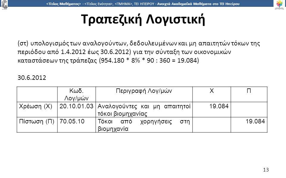 1313 -,, ΤΕΙ ΗΠΕΙΡΟΥ - Ανοιχτά Ακαδημαϊκά Μαθήματα στο ΤΕΙ Ηπείρου Τραπεζική Λογιστική 13 (στ) υπολογισμός των αναλογούντων, δεδουλευμένων και μη απαιτητών τόκων της περιόδου από 1.4.2012 έως 30.6.2012) για την σύνταξη των οικονομικών καταστάσεων της τράπεζας (954.180 * 8% * 90 : 360 = 19.084) 30.6.2012 Κωδ.