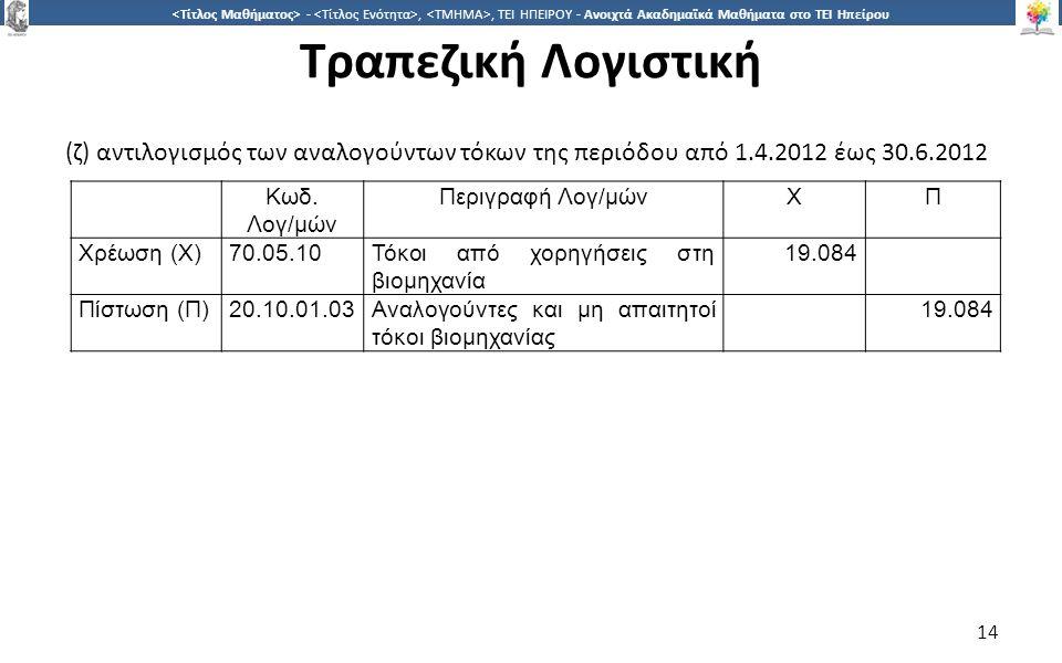 1414 -,, ΤΕΙ ΗΠΕΙΡΟΥ - Ανοιχτά Ακαδημαϊκά Μαθήματα στο ΤΕΙ Ηπείρου Τραπεζική Λογιστική 14 (ζ) αντιλογισμός των αναλογούντων τόκων της περιόδου από 1.4.2012 έως 30.6.2012 Κωδ.