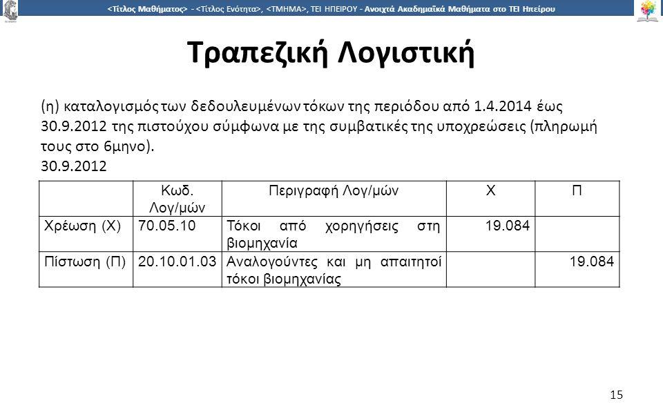 1515 -,, ΤΕΙ ΗΠΕΙΡΟΥ - Ανοιχτά Ακαδημαϊκά Μαθήματα στο ΤΕΙ Ηπείρου Τραπεζική Λογιστική 15 (η) καταλογισμός των δεδουλευμένων τόκων της περιόδου από 1.4.2014 έως 30.9.2012 της πιστούχου σύμφωνα με της συμβατικές της υποχρεώσεις (πληρωμή τους στο 6μηνο).