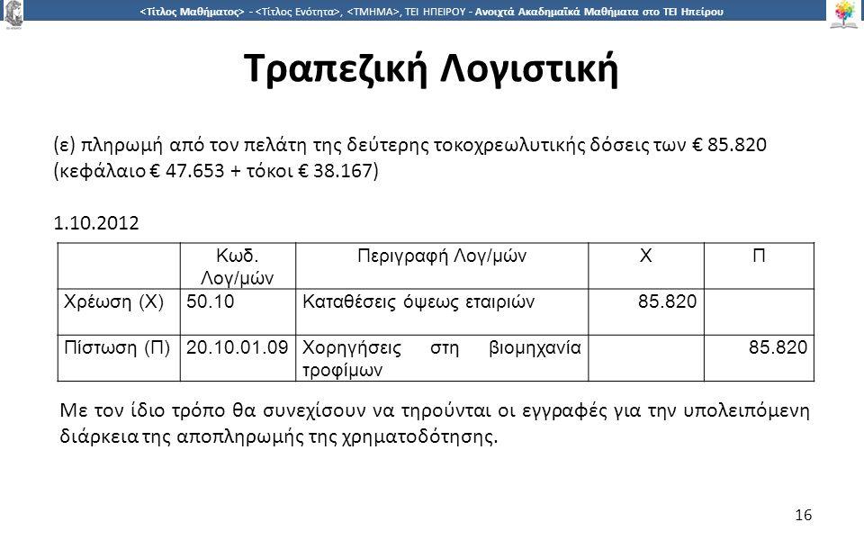 1616 -,, ΤΕΙ ΗΠΕΙΡΟΥ - Ανοιχτά Ακαδημαϊκά Μαθήματα στο ΤΕΙ Ηπείρου Τραπεζική Λογιστική 16 (ε) πληρωμή από τον πελάτη της δεύτερης τοκοχρεωλυτικής δόσεις των € 85.820 (κεφάλαιο € 47.653 + τόκοι € 38.167) 1.10.2012 Κωδ.