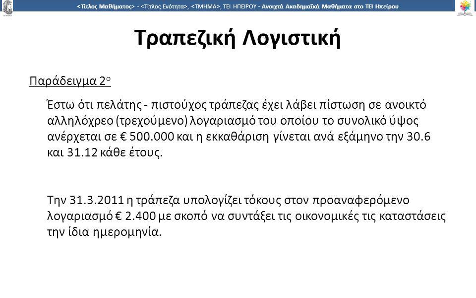1717 -,, ΤΕΙ ΗΠΕΙΡΟΥ - Ανοιχτά Ακαδημαϊκά Μαθήματα στο ΤΕΙ Ηπείρου Τραπεζική Λογιστική Παράδειγμα 2 ο Έστω ότι πελάτης - πιστούχος τράπεζας έχει λάβει πίστωση σε ανοικτό αλληλόχρεο (τρεχούμενο) λογαριασμό του οποίου το συνολικό ύψος ανέρχεται σε € 500.000 και η εκκαθάριση γίνεται ανά εξάμηνο την 30.6 και 31.12 κάθε έτους.