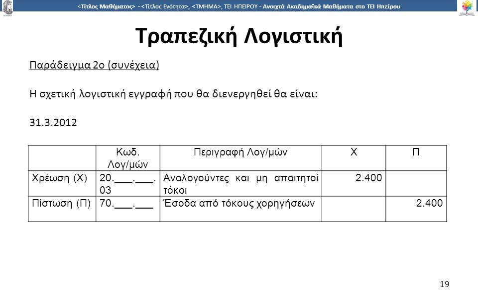 1919 -,, ΤΕΙ ΗΠΕΙΡΟΥ - Ανοιχτά Ακαδημαϊκά Μαθήματα στο ΤΕΙ Ηπείρου Τραπεζική Λογιστική 19 Παράδειγμα 2ο (συνέχεια) Η σχετική λογιστική εγγραφή που θα διενεργηθεί θα είναι: 31.3.2012 Κωδ.