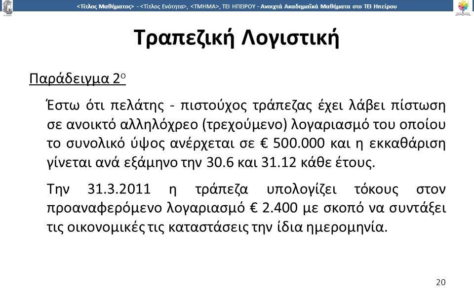 2020 -,, ΤΕΙ ΗΠΕΙΡΟΥ - Ανοιχτά Ακαδημαϊκά Μαθήματα στο ΤΕΙ Ηπείρου Τραπεζική Λογιστική Παράδειγμα 2 ο Έστω ότι πελάτης - πιστούχος τράπεζας έχει λάβει πίστωση σε ανοικτό αλληλόχρεο (τρεχούμενο) λογαριασμό του οποίου το συνολικό ύψος ανέρχεται σε € 500.000 και η εκκαθάριση γίνεται ανά εξάμηνο την 30.6 και 31.12 κάθε έτους.