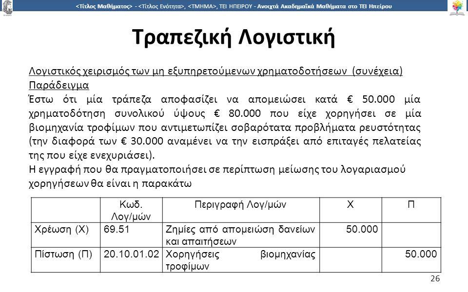 2626 -,, ΤΕΙ ΗΠΕΙΡΟΥ - Ανοιχτά Ακαδημαϊκά Μαθήματα στο ΤΕΙ Ηπείρου Τραπεζική Λογιστική 26 Λογιστικός χειρισμός των μη εξυπηρετούμενων χρηματοδοτήσεων (συνέχεια) Παράδειγμα Έστω ότι μία τράπεζα αποφασίζει να απομειώσει κατά € 50.000 μία χρηματοδότηση συνολικού ύψους € 80.000 που είχε χορηγήσει σε μία βιομηχανία τροφίμων που αντιμετωπίζει σοβαρότατα προβλήματα ρευστότητας (την διαφορά των € 30.000 αναμένει να την εισπράξει από επιταγές πελατείας της που είχε ενεχυριάσει).