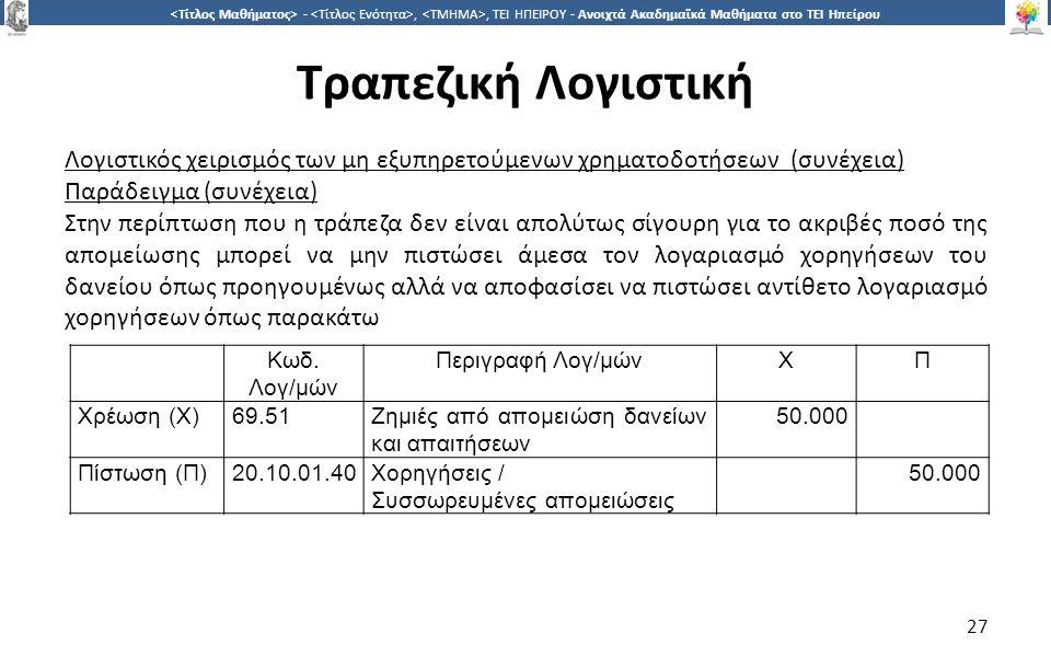 2727 -,, ΤΕΙ ΗΠΕΙΡΟΥ - Ανοιχτά Ακαδημαϊκά Μαθήματα στο ΤΕΙ Ηπείρου Τραπεζική Λογιστική 27 Λογιστικός χειρισμός των μη εξυπηρετούμενων χρηματοδοτήσεων (συνέχεια) Παράδειγμα (συνέχεια) Στην περίπτωση που η τράπεζα δεν είναι απολύτως σίγουρη για το ακριβές ποσό της απομείωσης μπορεί να μην πιστώσει άμεσα τον λογαριασμό χορηγήσεων του δανείου όπως προηγουμένως αλλά να αποφασίσει να πιστώσει αντίθετο λογαριασμό χορηγήσεων όπως παρακάτω Κωδ.