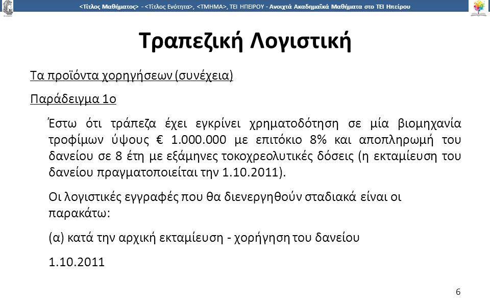 6 -,, ΤΕΙ ΗΠΕΙΡΟΥ - Ανοιχτά Ακαδημαϊκά Μαθήματα στο ΤΕΙ Ηπείρου Τραπεζική Λογιστική Τα προϊόντα χορηγήσεων (συνέχεια) Παράδειγμα 1ο Έστω ότι τράπεζα έχει εγκρίνει χρηματοδότηση σε μία βιομηχανία τροφίμων ύψους € 1.000.000 με επιτόκιο 8% και αποπληρωμή του δανείου σε 8 έτη με εξάμηνες τοκοχρεολυτικές δόσεις (η εκταμίευση του δανείου πραγματοποιείται την 1.10.2011).